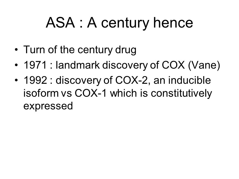 ASA : A century hence Turn of the century drug 1971 : landmark discovery of COX (Vane) 1992 : discovery of COX-2, an inducible isoform vs COX-1 which is constitutively expressed
