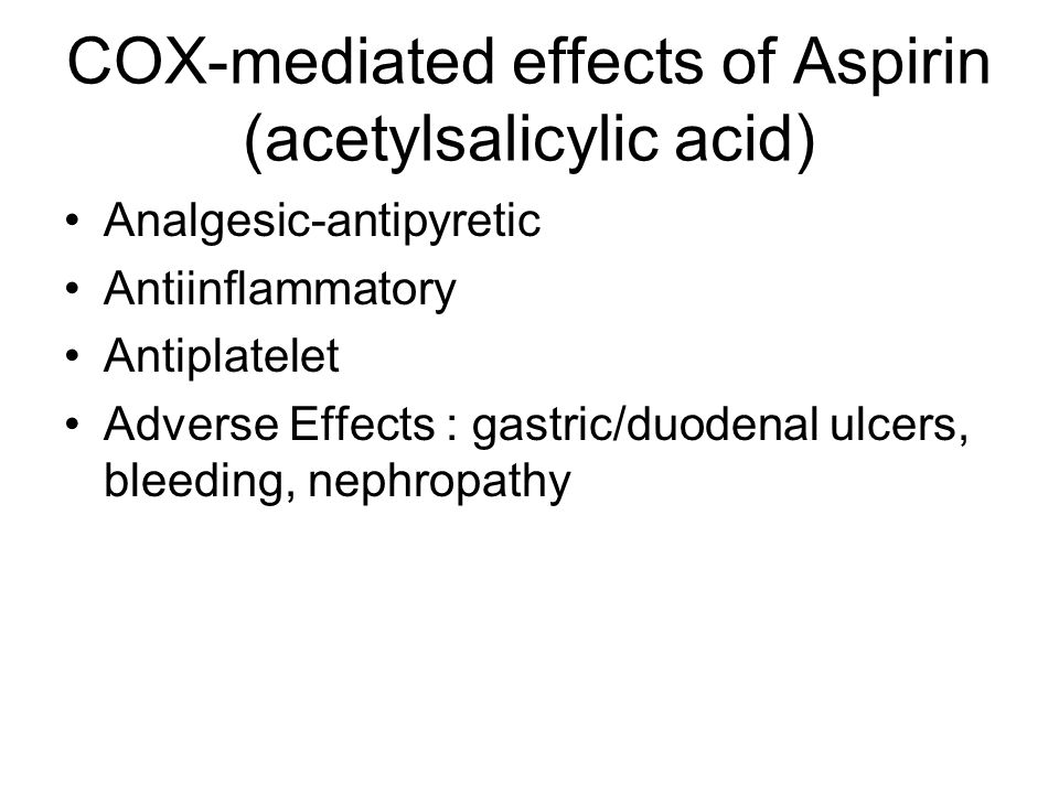 COX-mediated effects of Aspirin (acetylsalicylic acid) Analgesic-antipyretic Antiinflammatory Antiplatelet Adverse Effects : gastric/duodenal ulcers, bleeding, nephropathy