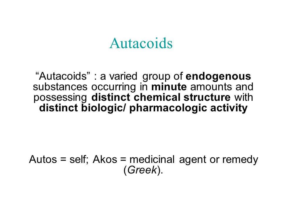 Autacoids Autacoids : a varied group of endogenous substances occurring in minute amounts and possessing distinct chemical structure with distinct biologic/ pharmacologic activity Autos = self; Akos = medicinal agent or remedy (Greek).