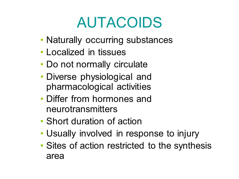 AUTACOIDS Naturally occurring substances Localized in tissues Do not normally circulate Diverse physiological and pharmacological activities Differ from hormones and neurotransmitters Short duration of action Usually involved in response to injury Sites of action restricted to the synthesis area