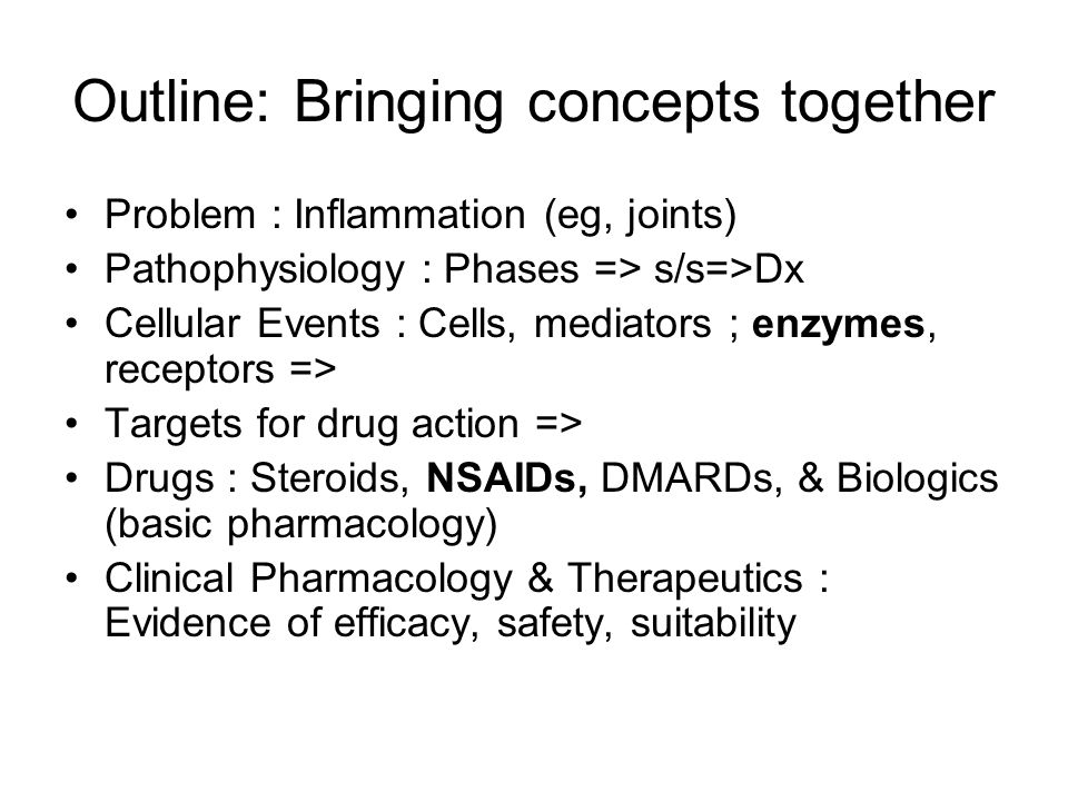 Outline: Bringing concepts together Problem : Inflammation (eg, joints) Pathophysiology : Phases => s/s=>Dx Cellular Events : Cells, mediators ; enzymes, receptors => Targets for drug action => Drugs : Steroids, NSAIDs, DMARDs, & Biologics (basic pharmacology) Clinical Pharmacology & Therapeutics : Evidence of efficacy, safety, suitability