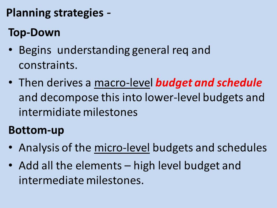 Planning strategies - Top-Down Begins understanding general req and constraints. Then derives a macro-level budget and schedule and decompose this int