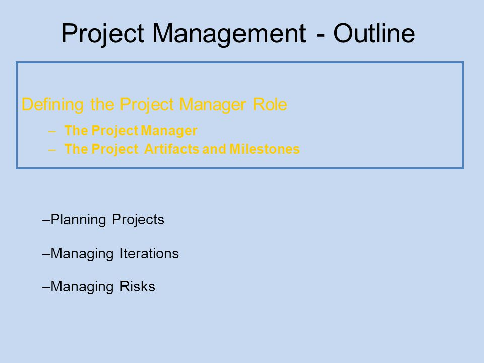 Project Management - Outline Defining the Project Manager Role Planning Projects –Project Organization –The Planning strategies –The Project Plan Artifact Managing Iterations Managing Risks