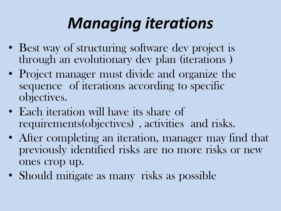 Managing iterations Best way of structuring software dev project is through an evolutionary dev plan (iterations ) Project manager must divide and org