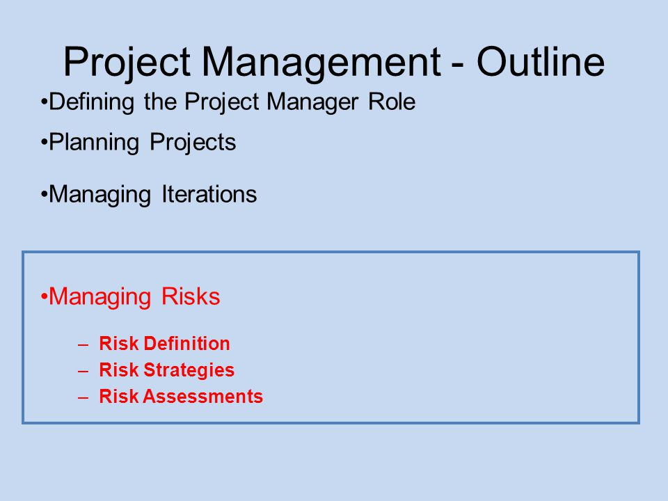 Project Management - Outline Defining the Project Manager Role Planning Projects Managing Iterations Managing Risks –Risk Definition –Risk Strategies