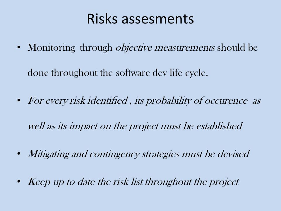 Risks assesments Monitoring through objective measurements should be done throughout the software dev life cycle. For every risk identified, its proba