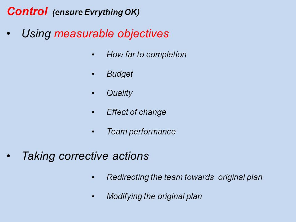 Control (ensure Evrything OK) Using measurable objectives How far to completion Budget Quality Effect of change Team performance Taking corrective act