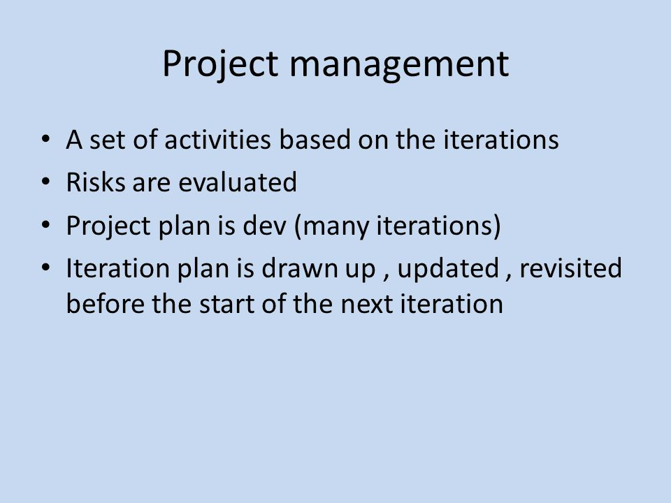 Project management A set of activities based on the iterations Risks are evaluated Project plan is dev (many iterations) Iteration plan is drawn up, u