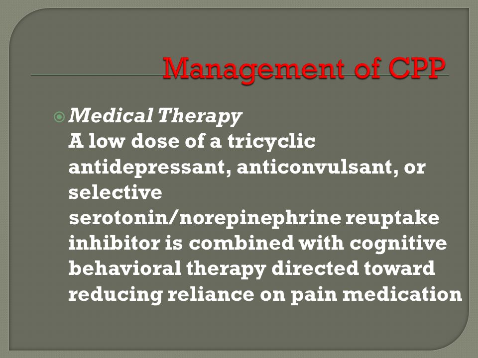  Medical Therapy A low dose of a tricyclic antidepressant, anticonvulsant, or selective serotonin/norepinephrine reuptake inhibitor is combined with