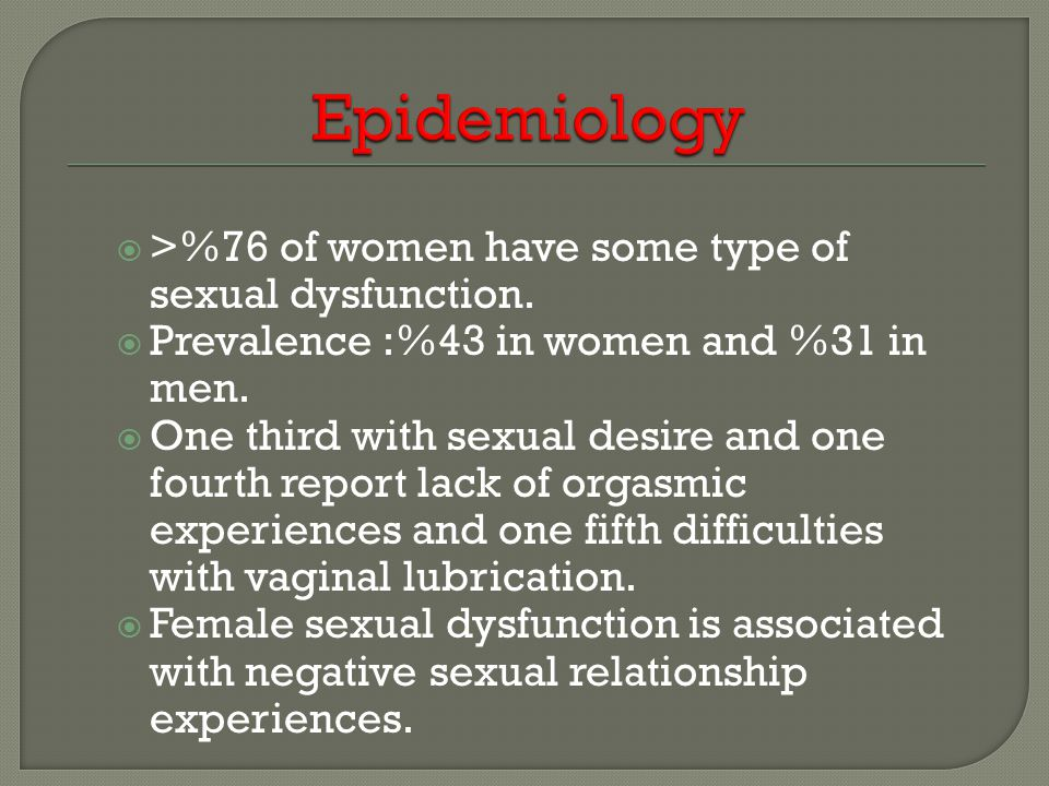  >%76 of women have some type of sexual dysfunction.  Prevalence :%43 in women and %31 in men.  One third with sexual desire and one fourth report