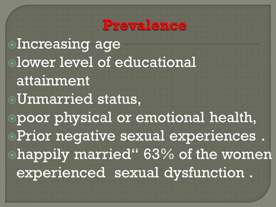  Increasing age  lower level of educational attainment  Unmarried status,  poor physical or emotional health,  Prior negative sexual experiences.