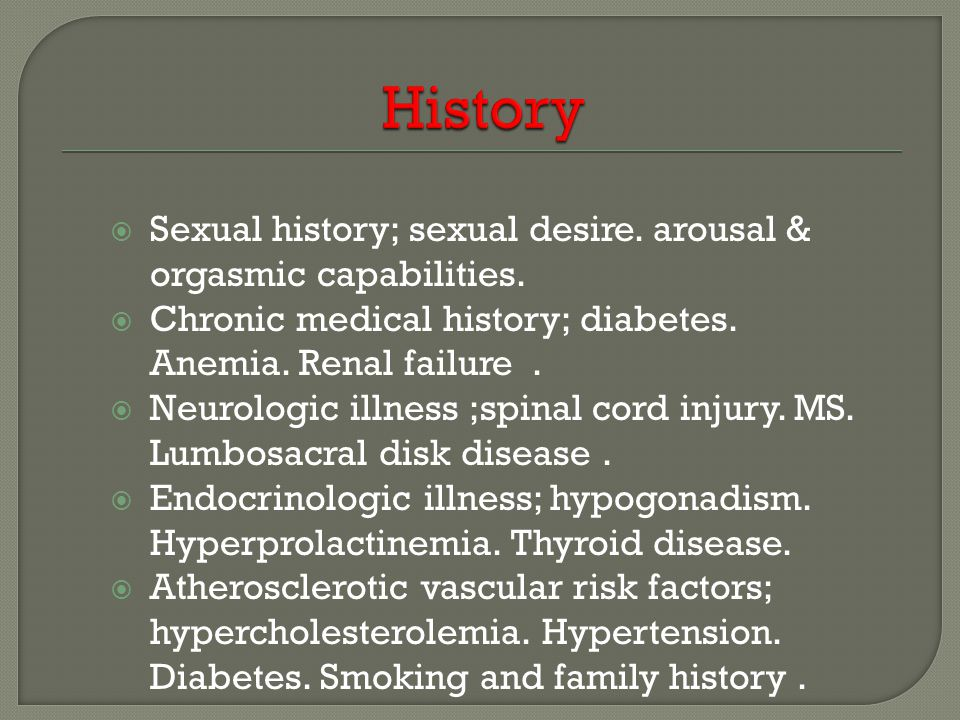  Sexual history; sexual desire. arousal & orgasmic capabilities.  Chronic medical history; diabetes. Anemia. Renal failure.  Neurologic illness ;sp