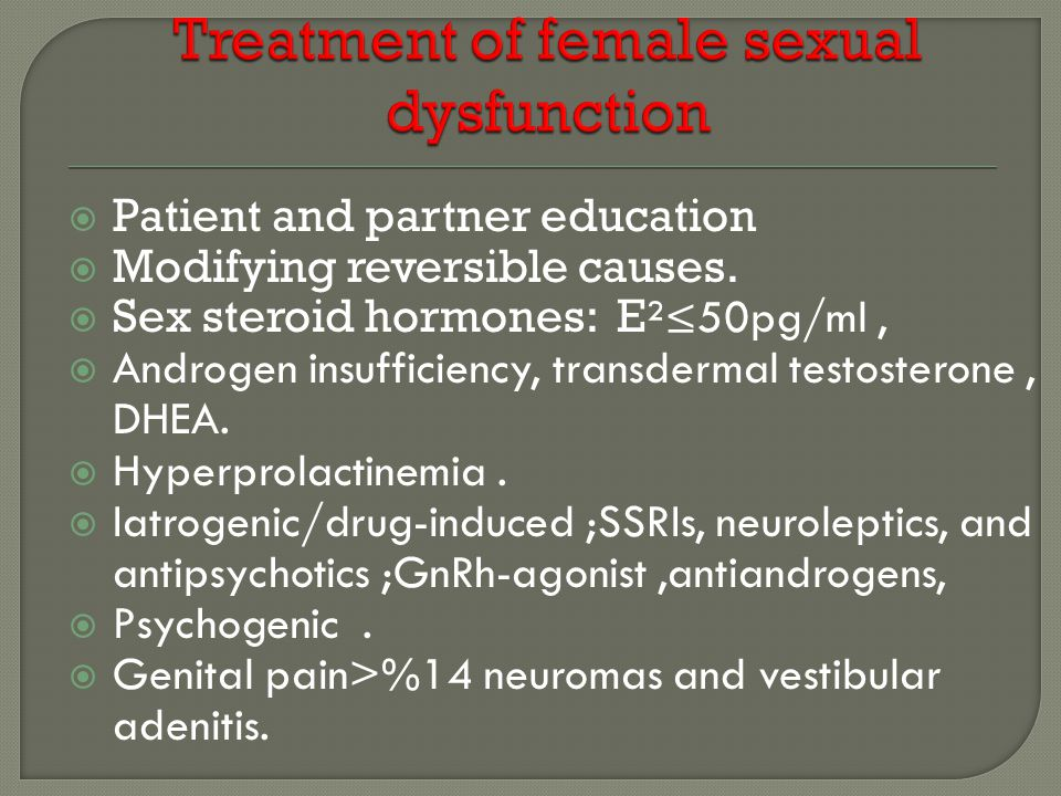  Patient and partner education  Modifying reversible causes.  Sex steroid hormones: E ²≤50pg/ml,  Androgen insufficiency, transdermal testosterone
