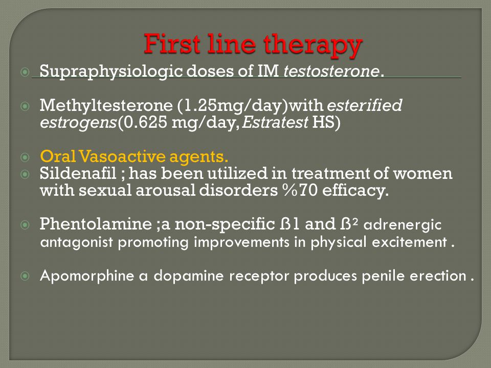  Supraphysiologic doses of IM testosterone.  Methyltesterone (1.25mg/day)with esterified estrogens(0.625 mg/day, Estratest HS)  Oral Vasoactive age