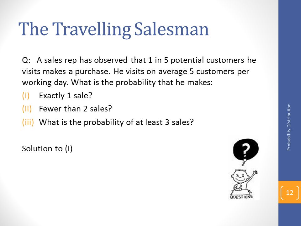 The Travelling Salesman Q: A sales rep has observed that 1 in 5 potential customers he visits makes a purchase.