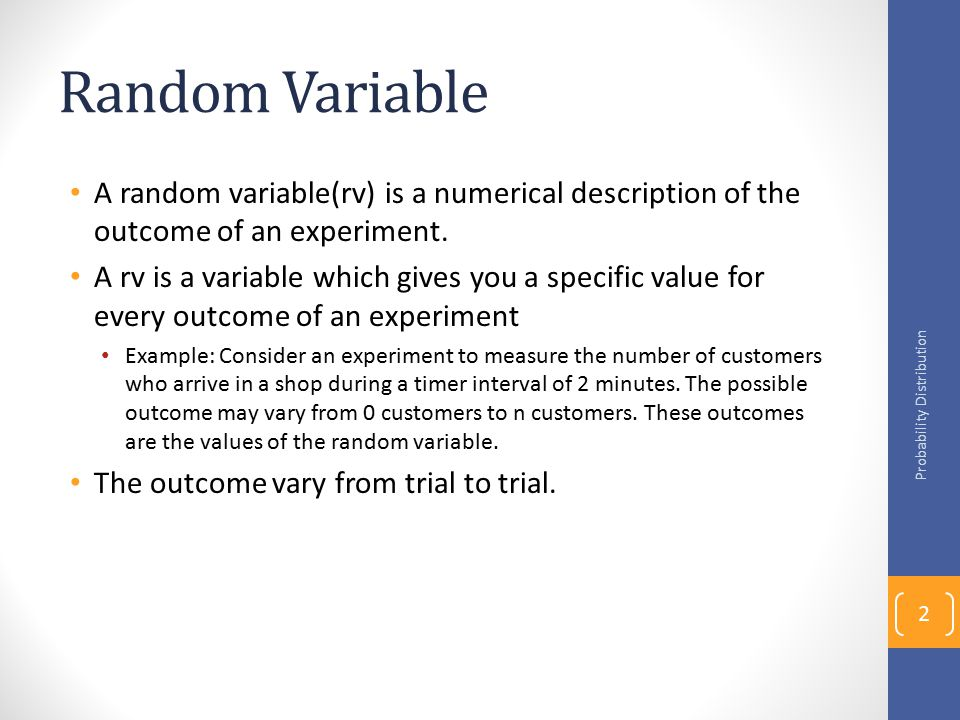 Random Variable A random variable(rv) is a numerical description of the outcome of an experiment. A rv is a variable which gives you a specific value