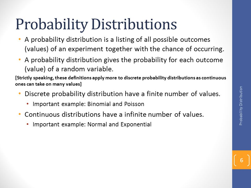 Probability Distributions A probability distribution is a listing of all possible outcomes (values) of an experiment together with the chance of occurring.