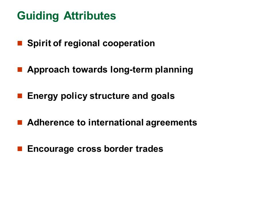 Guiding Attributes Spirit of regional cooperation Approach towards long-term planning Energy policy structure and goals Adherence to international agr
