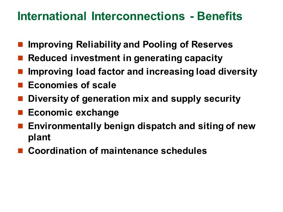 International Interconnections - Benefits Improving Reliability and Pooling of Reserves Reduced investment in generating capacity Improving load facto