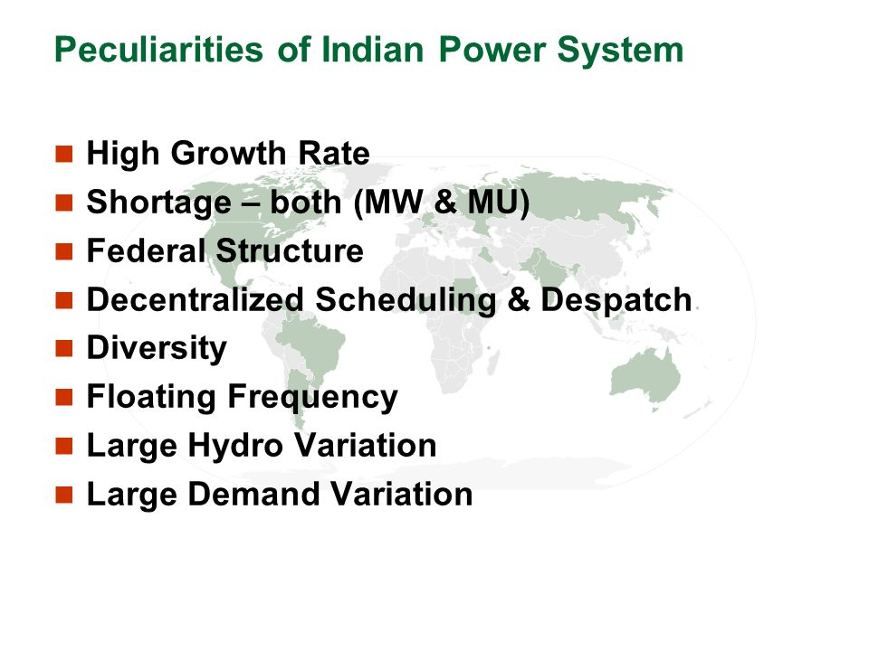 Peculiarities of Indian Power System High Growth Rate Shortage – both (MW & MU) Federal Structure Decentralized Scheduling & Despatch Diversity Floati
