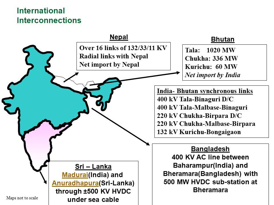International Interconnections Maps not to scale Bhutan Nepal Tala: 1020 MW Chukha: 336 MW Kurichu: 60 MW Net import by India India- Bhutan synchronou