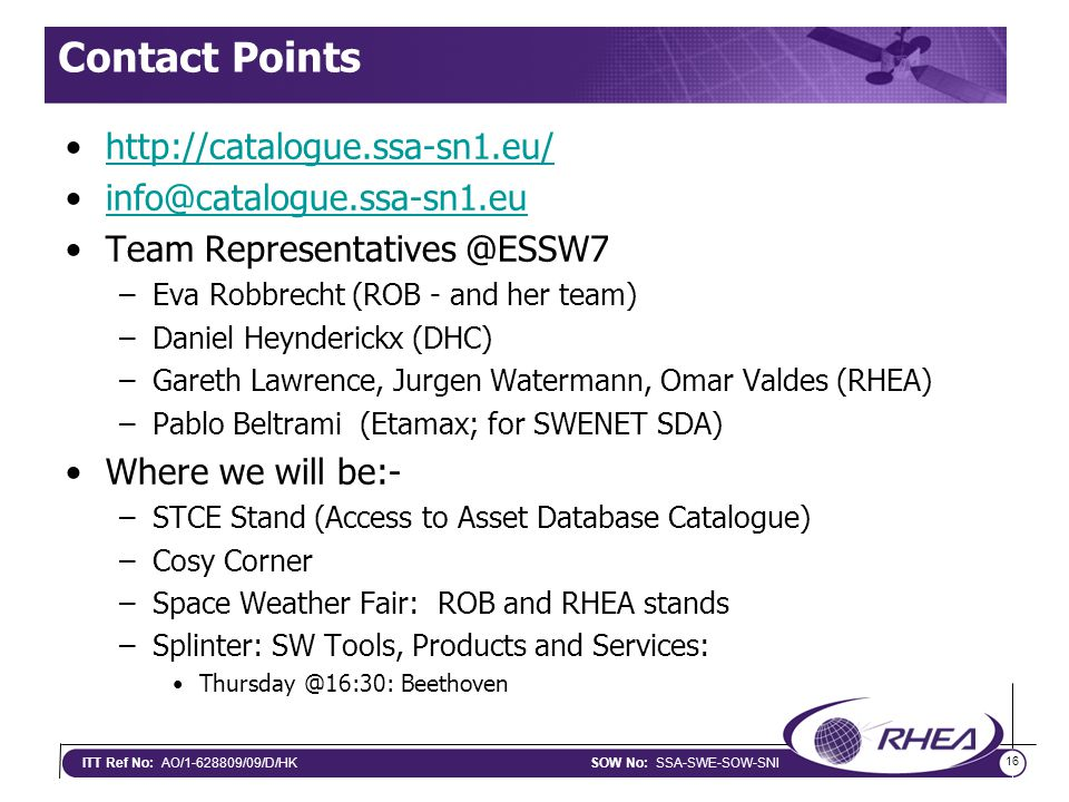 16 ITT Ref No: AO/1-628809/09/D/HKSOW No: SSA-SWE-SOW-SNI Contact Points http://catalogue.ssa-sn1.eu/ info@catalogue.ssa-sn1.eu Team Representatives @ESSW7 –Eva Robbrecht (ROB - and her team) –Daniel Heynderickx (DHC) –Gareth Lawrence, Jurgen Watermann, Omar Valdes (RHEA) –Pablo Beltrami (Etamax; for SWENET SDA) Where we will be:- –STCE Stand (Access to Asset Database Catalogue) –Cosy Corner –Space Weather Fair: ROB and RHEA stands –Splinter: SW Tools, Products and Services: Thursday @16:30: Beethoven