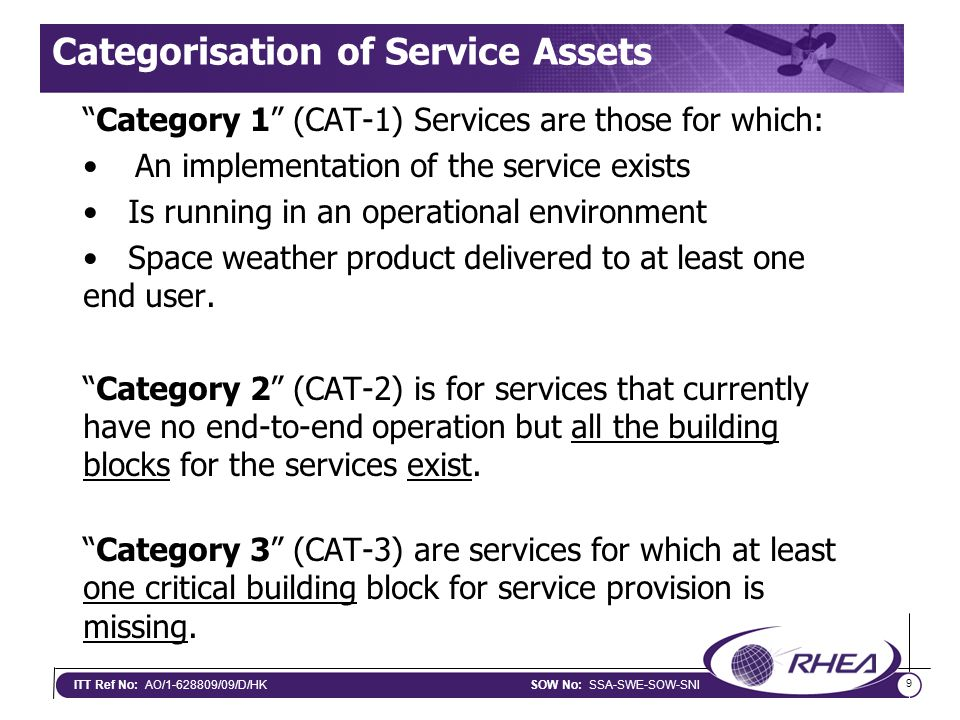 9 ITT Ref No: AO/1-628809/09/D/HKSOW No: SSA-SWE-SOW-SNI Categorisation of Service Assets Category 1 (CAT-1) Services are those for which: An implementation of the service exists Is running in an operational environment Space weather product delivered to at least one end user.
