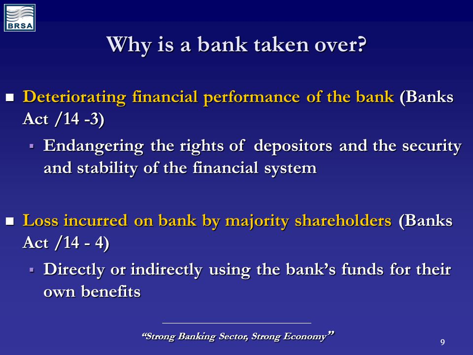 "9 ""Strong Banking Sector, Strong Economy "" Why is a bank taken over? Deteriorating financial performance of the bank (Banks Act /14 -3) Deteriorating"