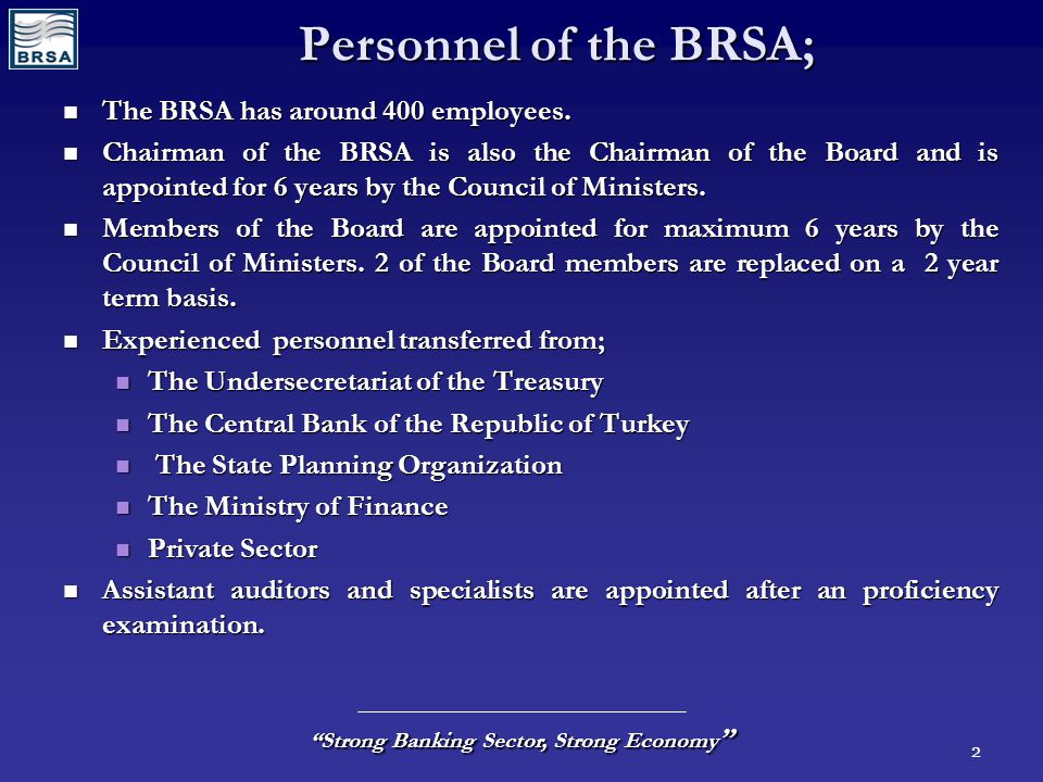 "2 ""Strong Banking Sector, Strong Economy "" Personnel of the BRSA; The BRSA has around 400 employees. The BRSA has around 400 employees. Chairman of th"