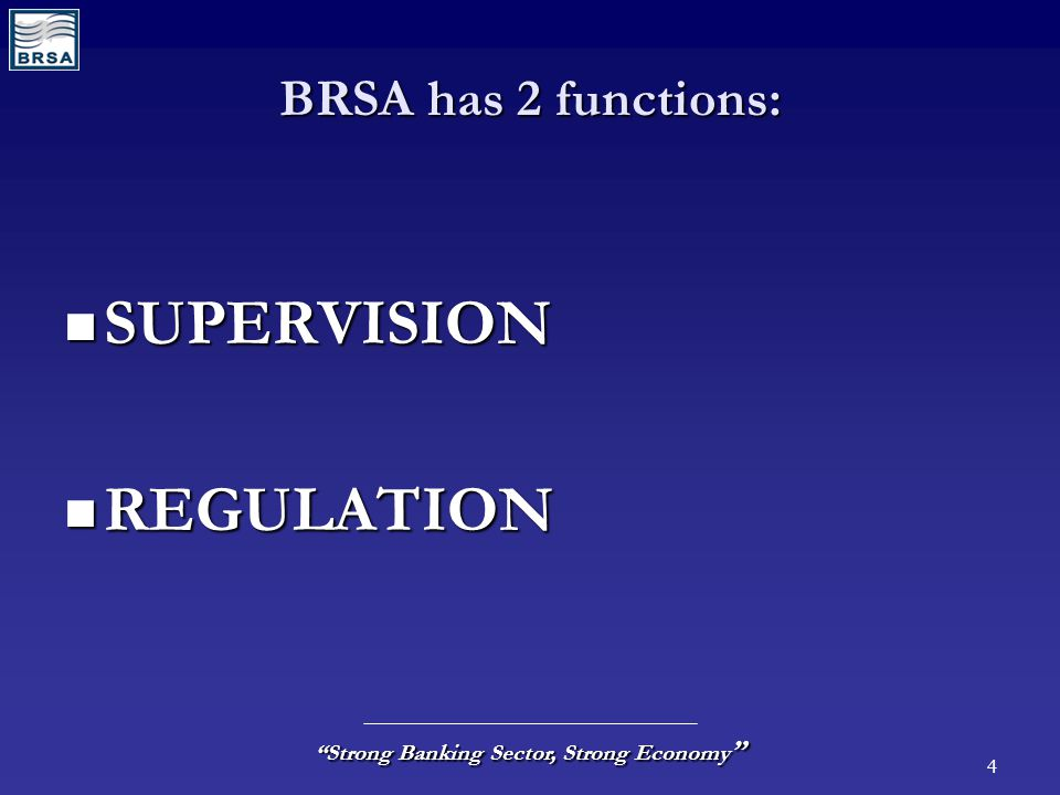 "4 ""Strong Banking Sector, Strong Economy "" BRSA has 2 functions: SUPERVISION SUPERVISION REGULATION REGULATION"
