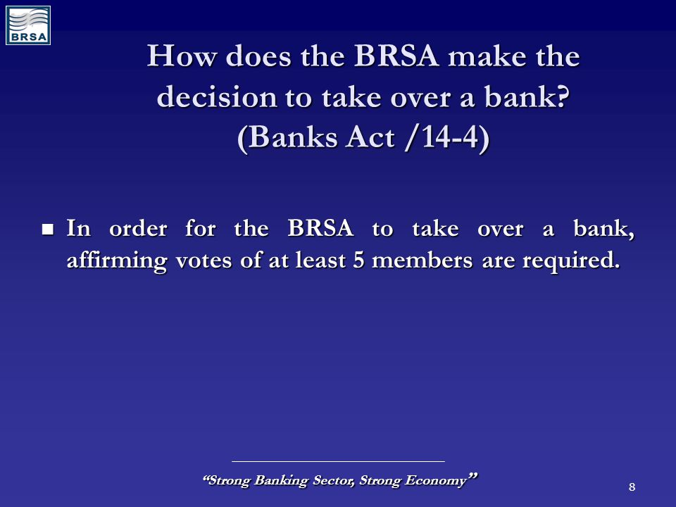 "8 ""Strong Banking Sector, Strong Economy "" How does the BRSA make the decision to take over a bank? (Banks Act /14-4) In order for the BRSA to take ov"