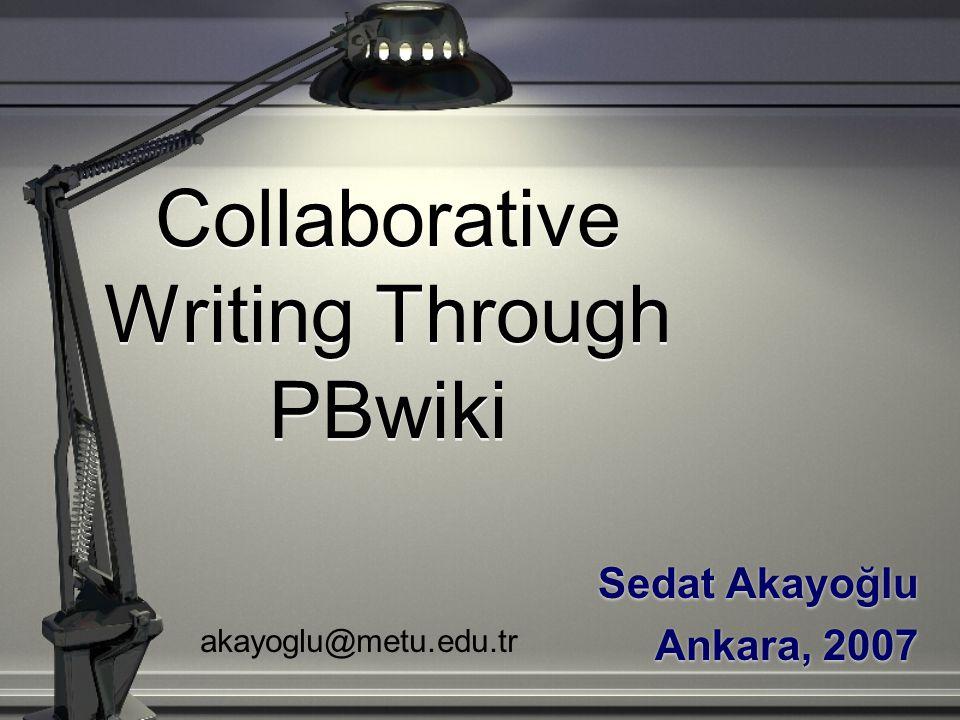 Collaborative Writing Through PBwiki Sedat Akayoğlu Ankara, 2007 Sedat Akayoğlu Ankara, 2007 akayoglu@metu.edu.tr