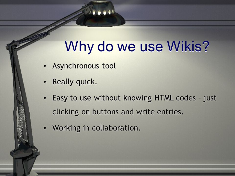 Why do we use Wikis? Asynchronous tool Really quick. Easy to use without knowing HTML codes – just clicking on buttons and write entries. Working in c