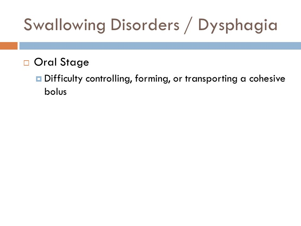 Swallowing Disorders / Dysphagia  Oral Stage  Difficulty controlling, forming, or transporting a cohesive bolus