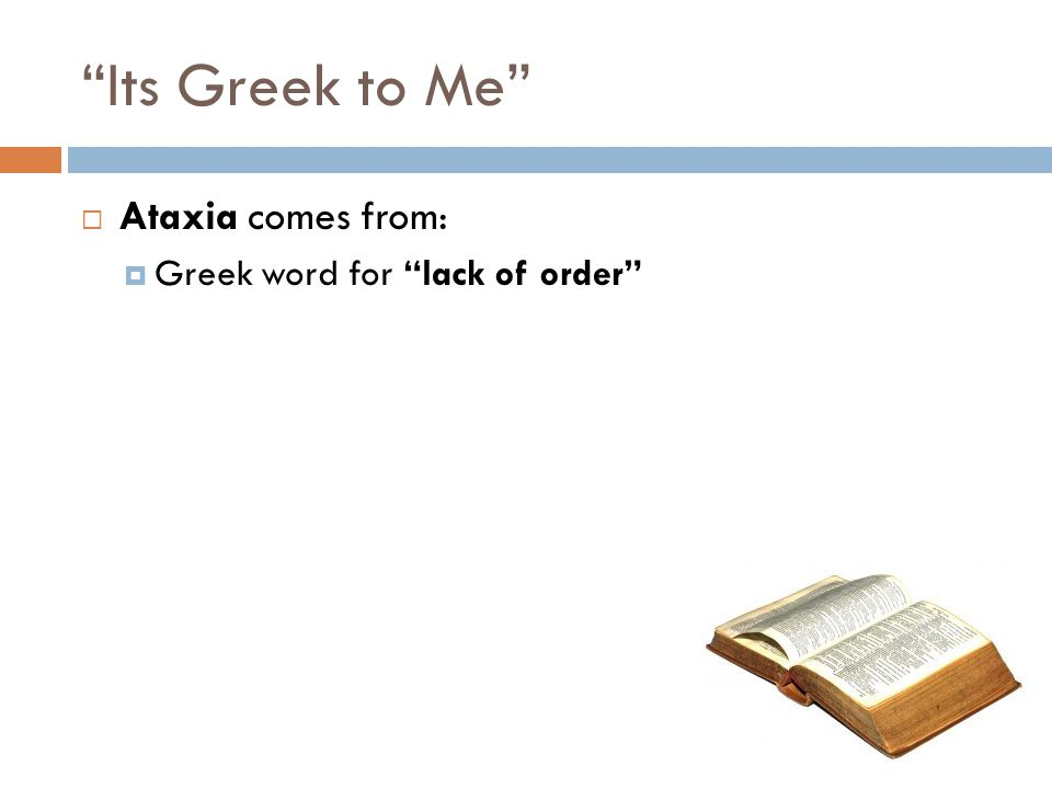"""""""Its Greek to Me""""  Ataxia comes from:  Greek word for """"lack of order"""""""