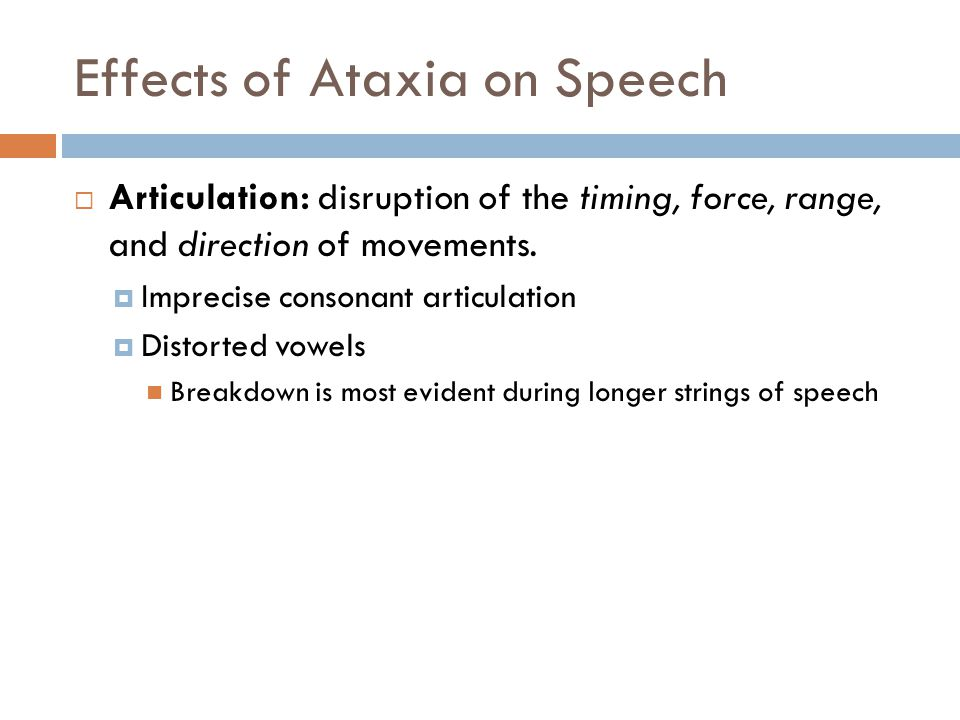  Articulation: disruption of the timing, force, range, and direction of movements.  Imprecise consonant articulation  Distorted vowels Breakdown is