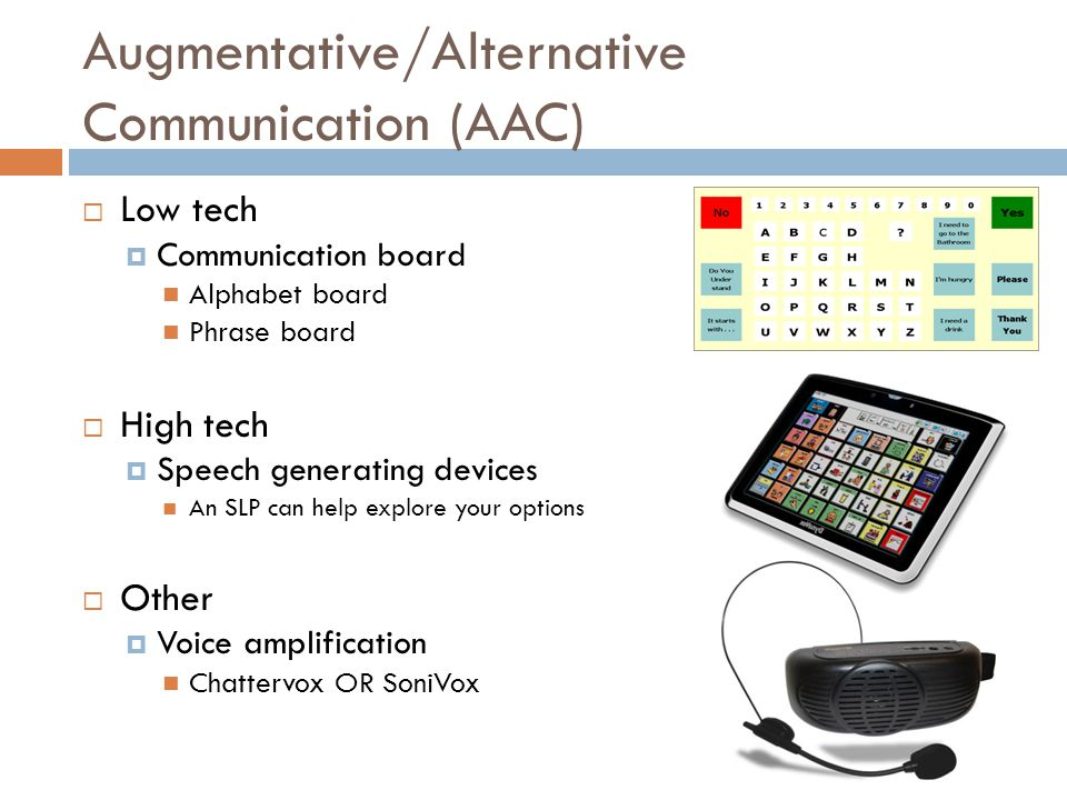 Augmentative/Alternative Communication (AAC)  Low tech  Communication board Alphabet board Phrase board  High tech  Speech generating devices An S