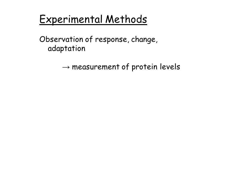 Experimental Methods Observation of response, change, adaptation → measurement of protein levels