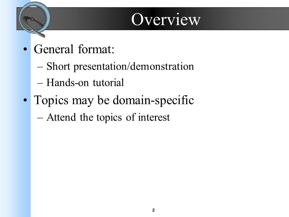 2 Overview General format: –Short presentation/demonstration –Hands-on tutorial Topics may be domain-specific –Attend the topics of interest