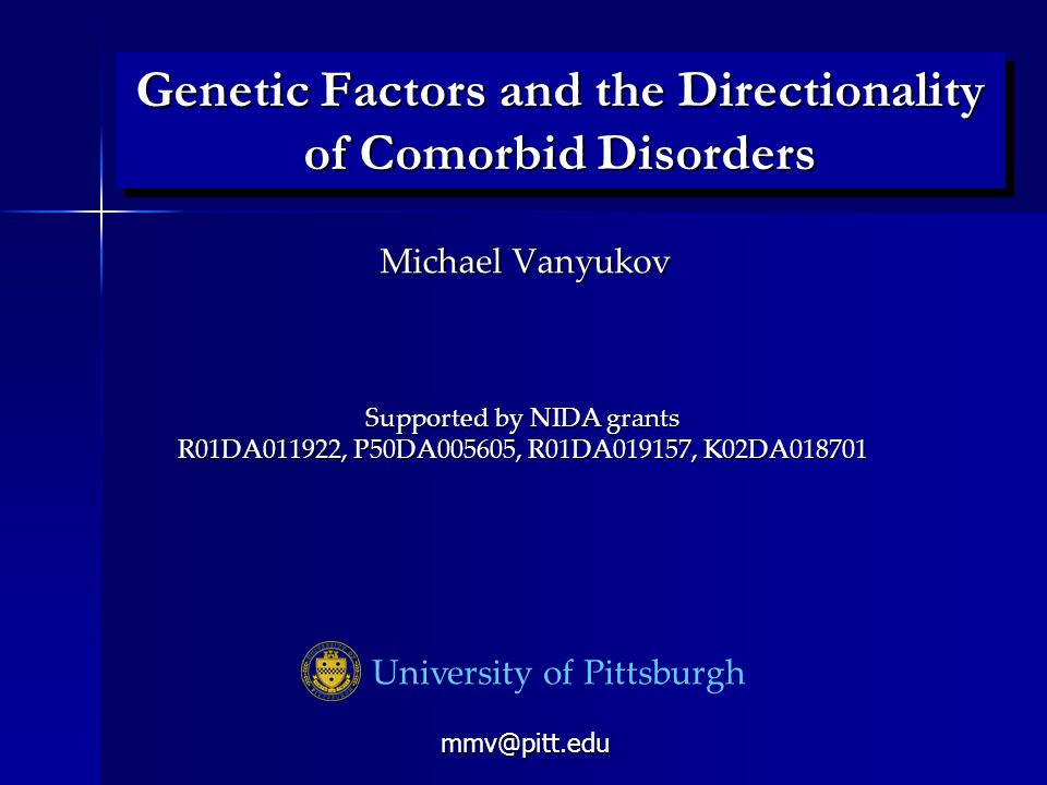 Genetic Factors and the Directionality of Comorbid Disorders University of Pittsburgh Michael Vanyukov Supported by NIDA grants R01DA011922, P50DA005605, R01DA019157, K02DA018701 mmv@pitt.edu