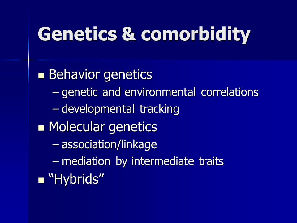 Genetics & comorbidity Behavior genetics Behavior genetics –genetic and environmental correlations –developmental tracking Molecular genetics Molecular genetics –association/linkage –mediation by intermediate traits Hybrids Hybrids