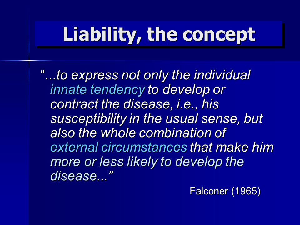Liability, the concept ...to express not only the individual innate tendency to develop or contract the disease, i.e., his susceptibility in the usual sense, but also the whole combination of external circumstances that make him more or less likely to develop the disease... Falconer (1965) Falconer (1965)