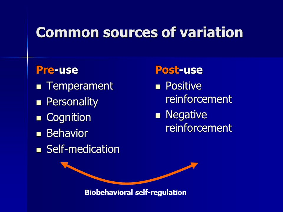 Common sources of variation Pre-use Temperament Temperament Personality Personality Cognition Cognition Behavior Behavior Self-medication Self-medication Post-use Positive reinforcement Positive reinforcement Negative reinforcement Negative reinforcement Biobehavioral self-regulation
