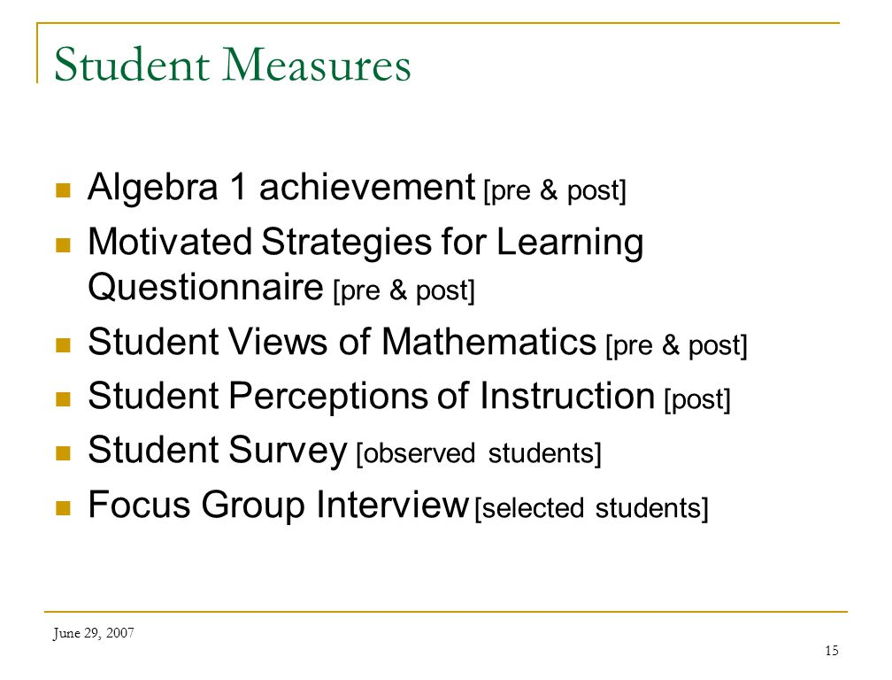 June 29, 2007 15 Student Measures Algebra 1 achievement [pre & post] Motivated Strategies for Learning Questionnaire [pre & post] Student Views of Mathematics [pre & post] Student Perceptions of Instruction [post] Student Survey [observed students] Focus Group Interview [selected students]