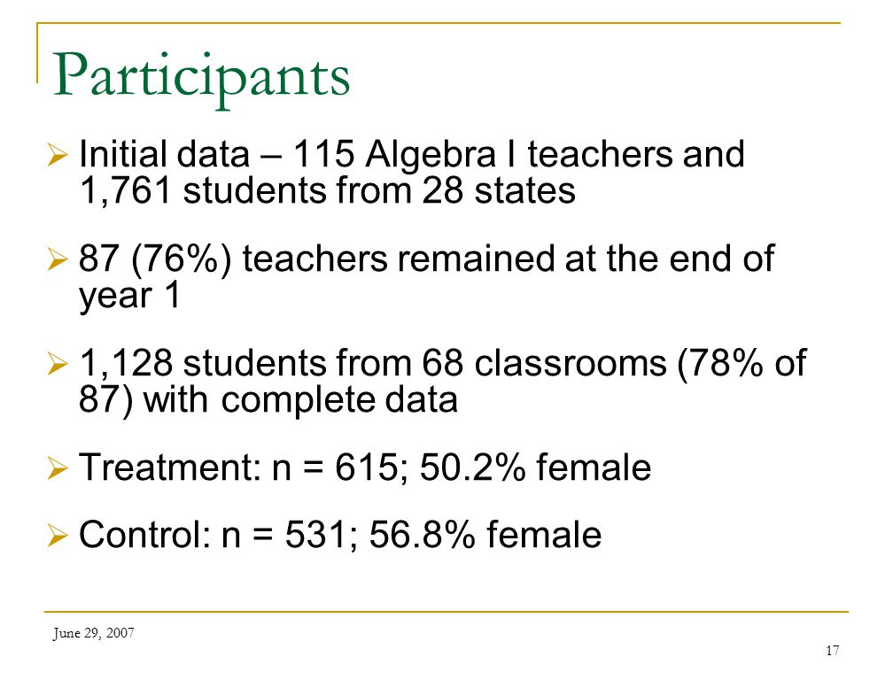 June 29, 2007 17 Participants  Initial data – 115 Algebra I teachers and 1,761 students from 28 states  87 (76%) teachers remained at the end of year 1  1,128 students from 68 classrooms (78% of 87) with complete data  Treatment: n = 615; 50.2% female  Control: n = 531; 56.8% female