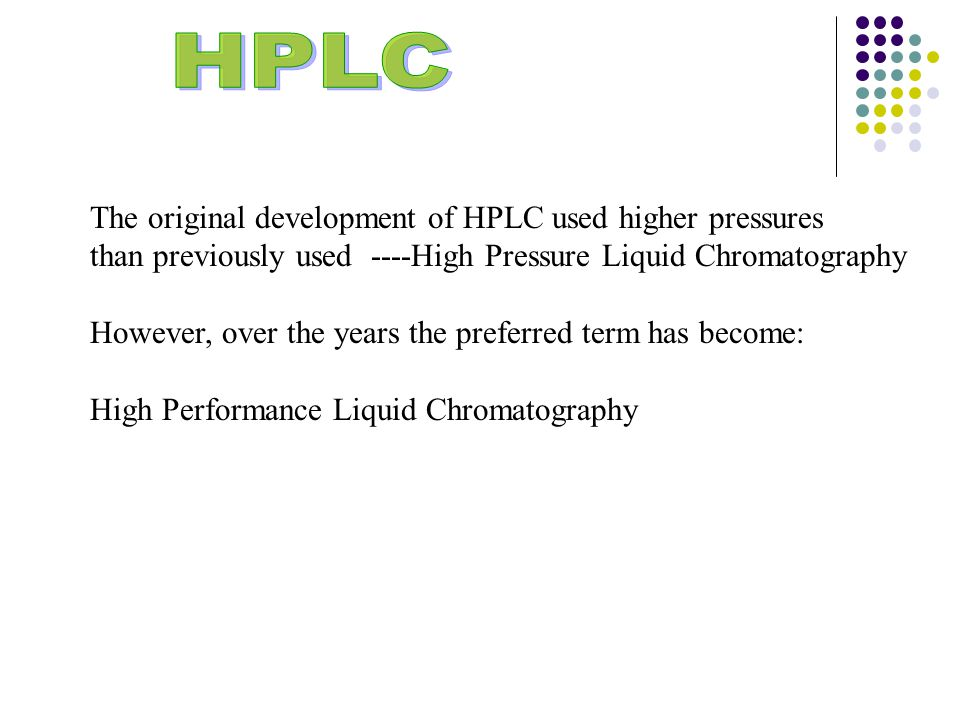 The original development of HPLC used higher pressures than previously used ----High Pressure Liquid Chromatography However, over the years the preferred term has become: High Performance Liquid Chromatography