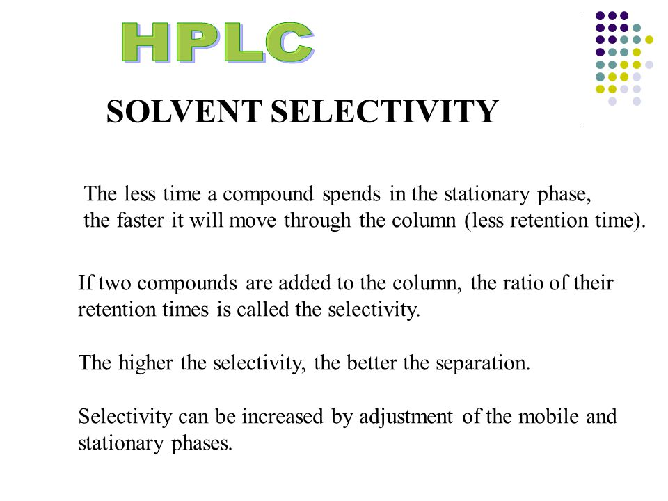 SOLVENT SELECTIVITY The less time a compound spends in the stationary phase, the faster it will move through the column (less retention time).