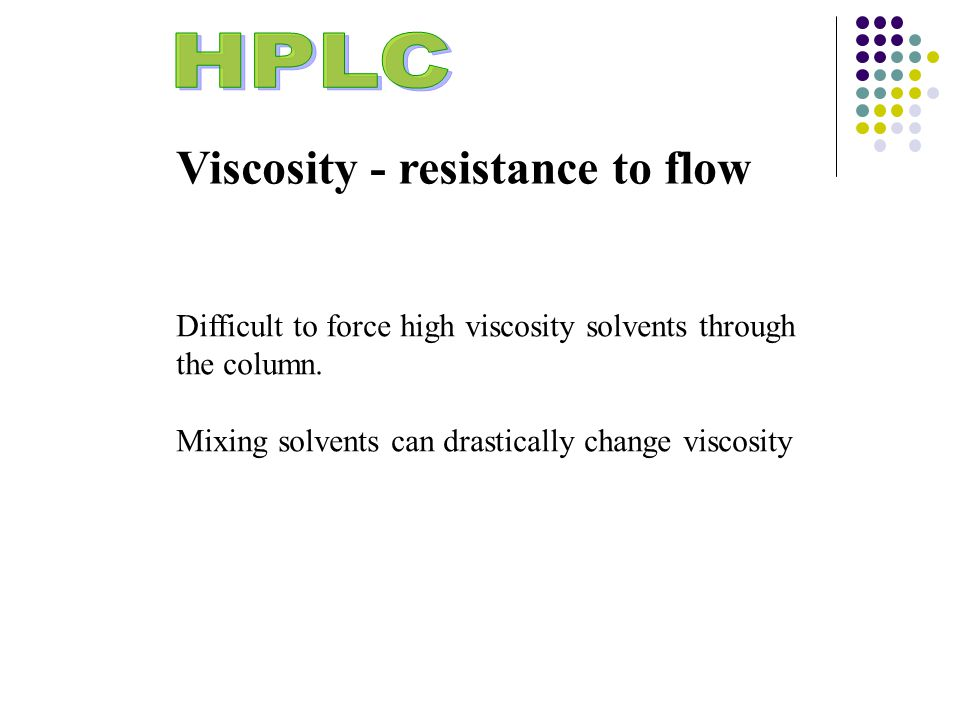 Viscosity - resistance to flow Difficult to force high viscosity solvents through the column.