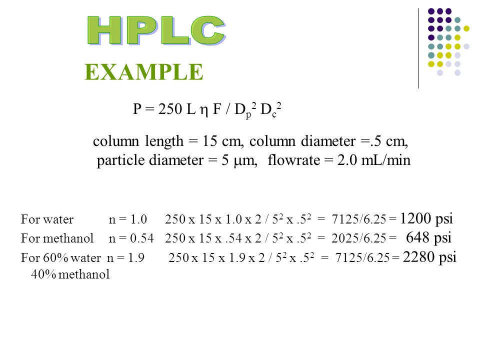 P = 250 L  F / D p 2 D c 2 EXAMPLE column length = 15 cm, column diameter =.5 cm, particle diameter = 5  m, flowrate = 2.0 mL/min For water n = 1.0 250 x 15 x 1.0 x 2 / 5 2 x.5 2 = 7125/6.25 = 1200 psi For methanol n = 0.54250 x 15 x.54 x 2 / 5 2 x.5 2 = 2025/6.25 = 648 psi For 60% water n = 1.9 250 x 15 x 1.9 x 2 / 5 2 x.5 2 = 7125/6.25 = 2280 psi 40% methanol