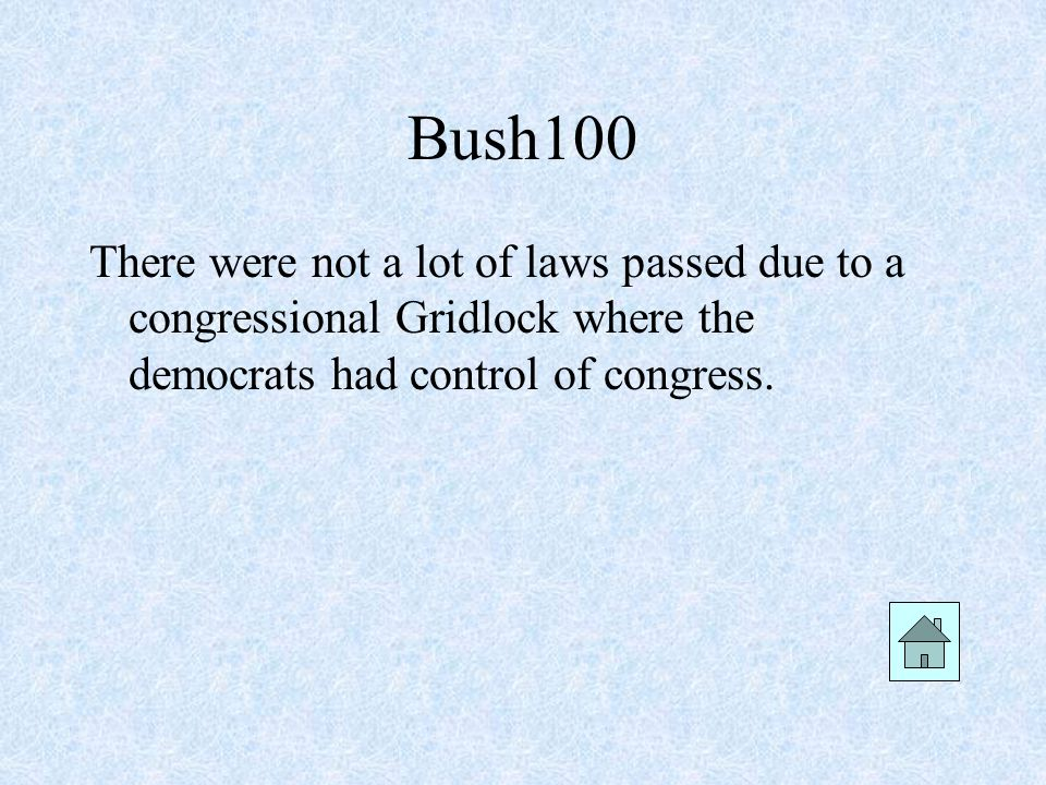 Bush100 There were not a lot of laws passed due to a congressional Gridlock where the democrats had control of congress.